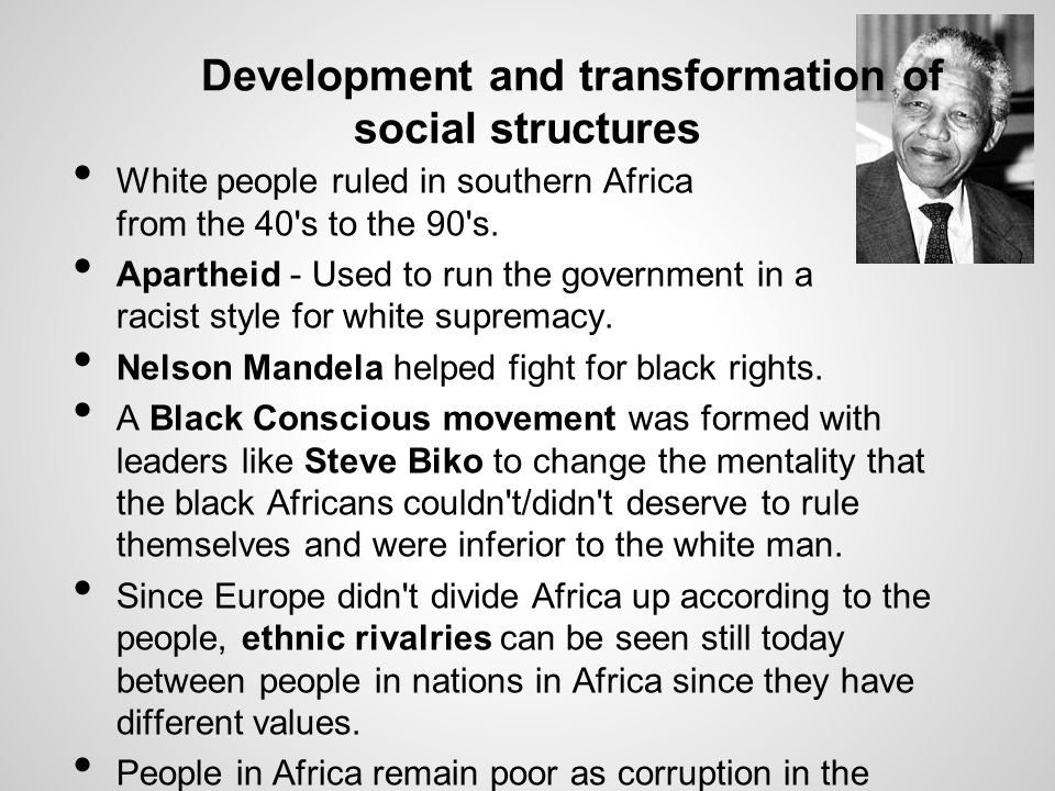 Development and transformation of social structures White people ruled in southern Africa from the 40's to the 90's. Apartheid - Used to run the gover