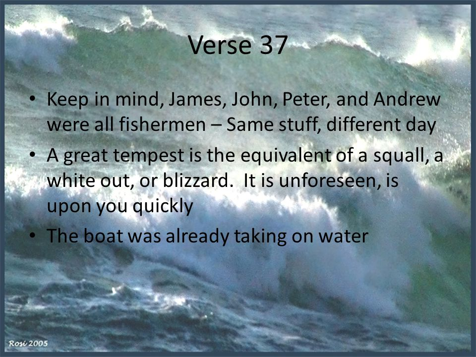 Verse 37 Keep in mind, James, John, Peter, and Andrew were all fishermen – Same stuff, different day A great tempest is the equivalent of a squall, a