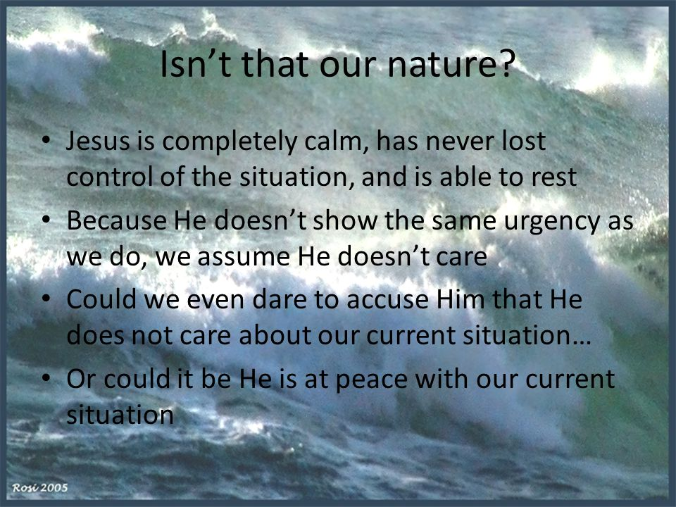 Isn't that our nature? Jesus is completely calm, has never lost control of the situation, and is able to rest Because He doesn't show the same urgency