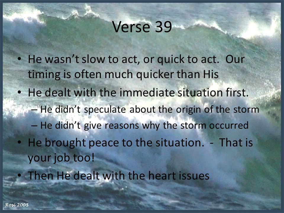 Verse 39 He wasn't slow to act, or quick to act. Our timing is often much quicker than His He dealt with the immediate situation first. – He didn't sp