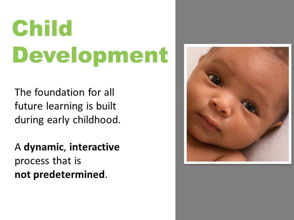Child Development The foundation for all future learning is built during early childhood.
