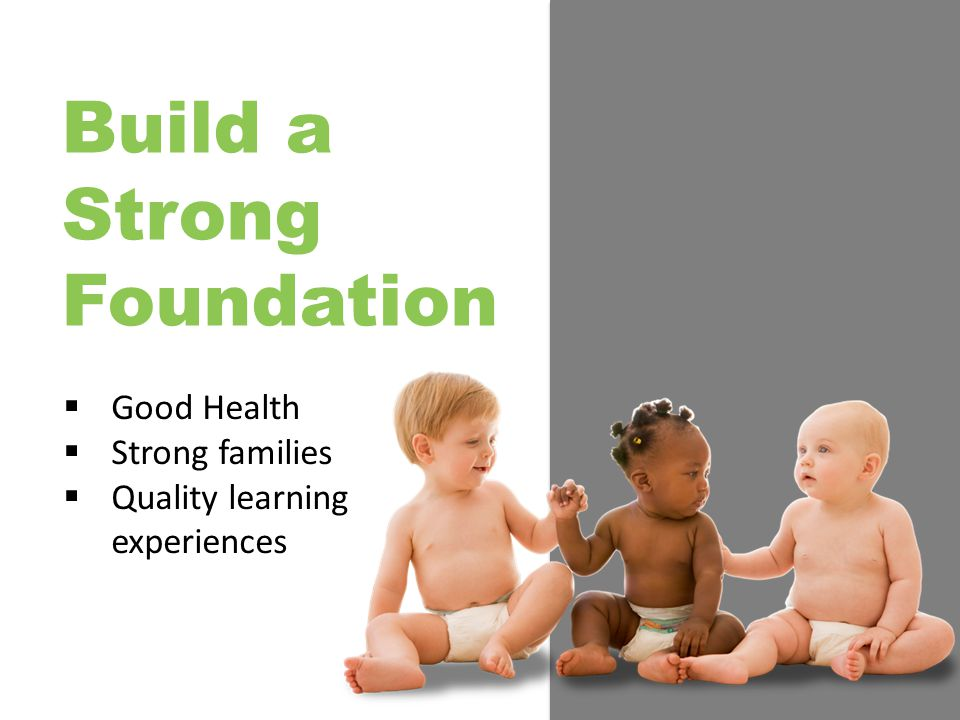 Build a Strong Foundation  Good Health  Strong families  Quality learning experiences