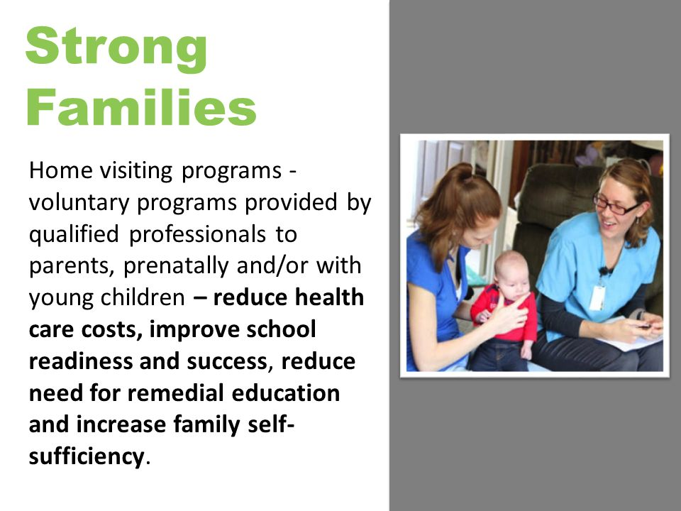 Strong Families Home visiting programs - voluntary programs provided by qualified professionals to parents, prenatally and/or with young children – reduce health care costs, improve school readiness and success, reduce need for remedial education and increase family self- sufficiency.