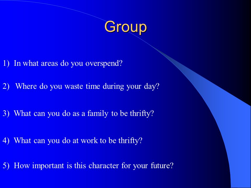 Group 1) In what areas do you overspend? 2)Where do you waste time during your day? 3) What can you do as a family to be thrifty? 4) What can you do a