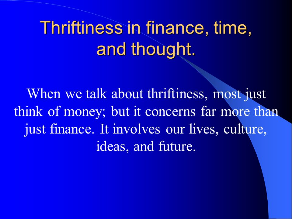 Thriftiness in finance, time, and thought. When we talk about thriftiness, most just think of money; but it concerns far more than just finance. It in