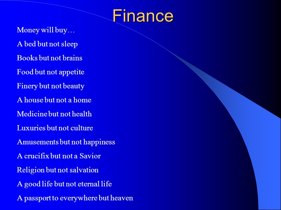 Finance Money will buy… A bed but not sleep Books but not brains Food but not appetite Finery but not beauty A house but not a home Medicine but not h
