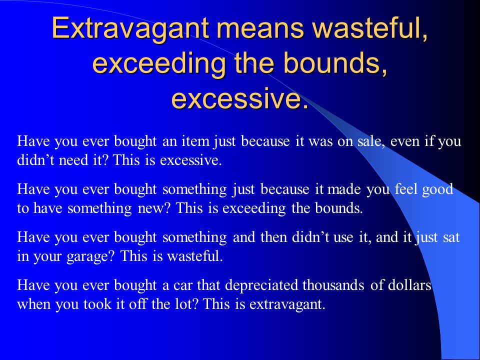 Extravagant means wasteful, exceeding the bounds, excessive. Have you ever bought an item just because it was on sale, even if you didn't need it? Thi