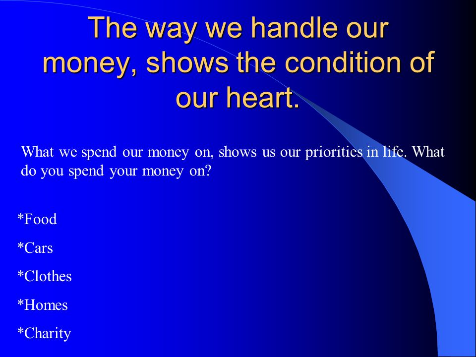 The way we handle our money, shows the condition of our heart. What we spend our money on, shows us our priorities in life. What do you spend your mon