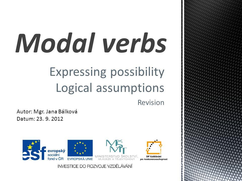 Expressing possibility Logical assumptions Revision Modal verbs Autor: Mgr. Jana Bálková Datum: 23. 9. 2012