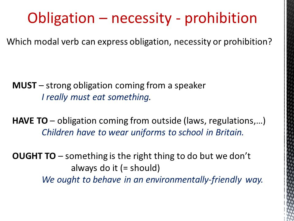 Obligation – necessity - prohibition MUST – strong obligation coming from a speaker I really must eat something. HAVE TO – obligation coming from outs