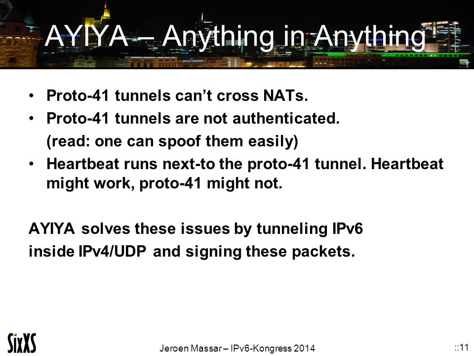 Jeroen Massar – IPv6-Kongress 2014 ::11 AYIYA – Anything in Anything Proto-41 tunnels can't cross NATs. Proto-41 tunnels are not authenticated. (read: