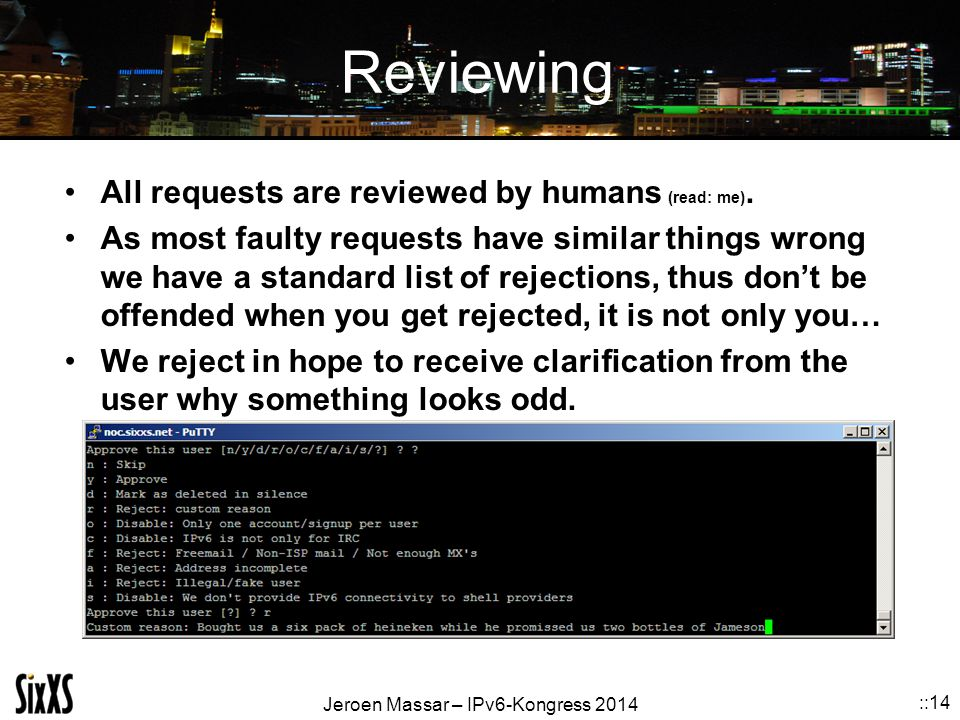 Jeroen Massar – IPv6-Kongress 2014 ::14 Reviewing All requests are reviewed by humans (read: me). As most faulty requests have similar things wrong we