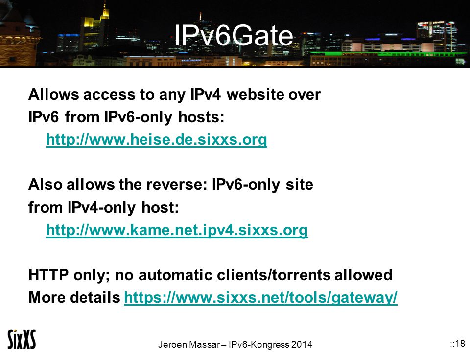 Jeroen Massar – IPv6-Kongress 2014 ::18 IPv6Gate Allows access to any IPv4 website over IPv6 from IPv6-only hosts: http://www.heise.de.sixxs.org Also allows the reverse: IPv6-only site from IPv4-only host: http://www.kame.net.ipv4.sixxs.org HTTP only; no automatic clients/torrents allowed More details https://www.sixxs.net/tools/gateway/https://www.sixxs.net/tools/gateway/
