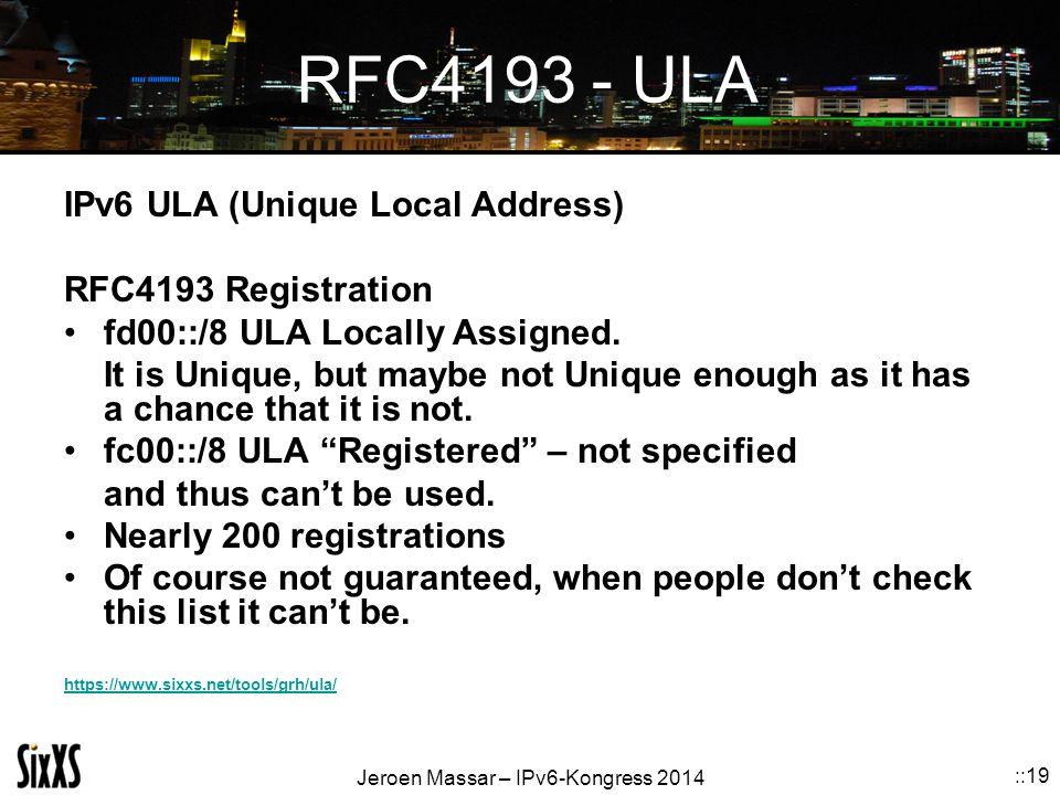 Jeroen Massar – IPv6-Kongress 2014 ::19 RFC4193 - ULA IPv6 ULA (Unique Local Address) RFC4193 Registration fd00::/8 ULA Locally Assigned.