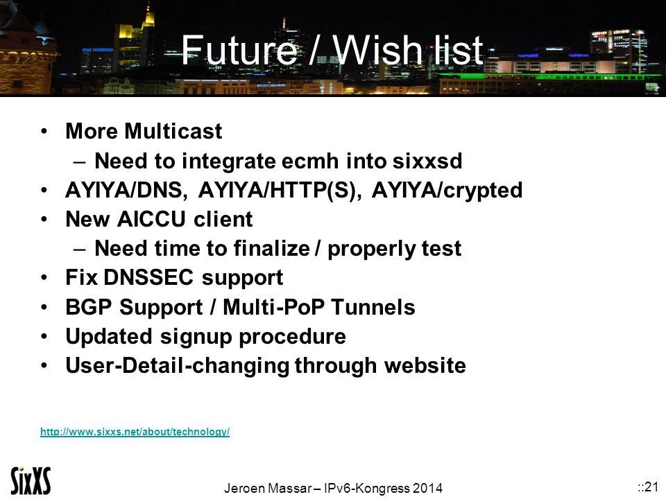 Jeroen Massar – IPv6-Kongress 2014 ::21 Future / Wish list More Multicast –Need to integrate ecmh into sixxsd AYIYA/DNS, AYIYA/HTTP(S), AYIYA/crypted