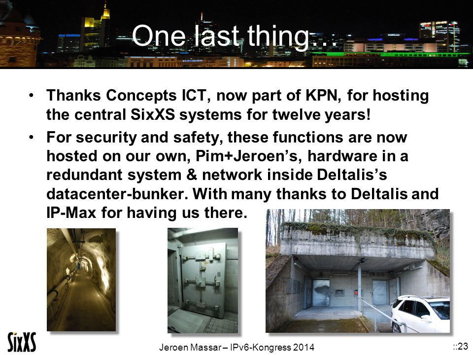 Jeroen Massar – IPv6-Kongress 2014 ::23 One last thing… Thanks Concepts ICT, now part of KPN, for hosting the central SixXS systems for twelve years!