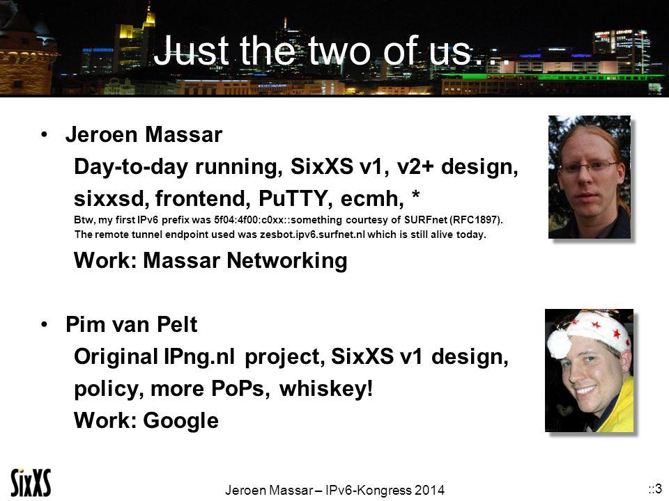 Jeroen Massar – IPv6-Kongress 2014 ::3 Just the two of us… Jeroen Massar Day-to-day running, SixXS v1, v2+ design, sixxsd, frontend, PuTTY, ecmh, * Btw, my first IPv6 prefix was 5f04:4f00:c0xx::something courtesy of SURFnet (RFC1897).