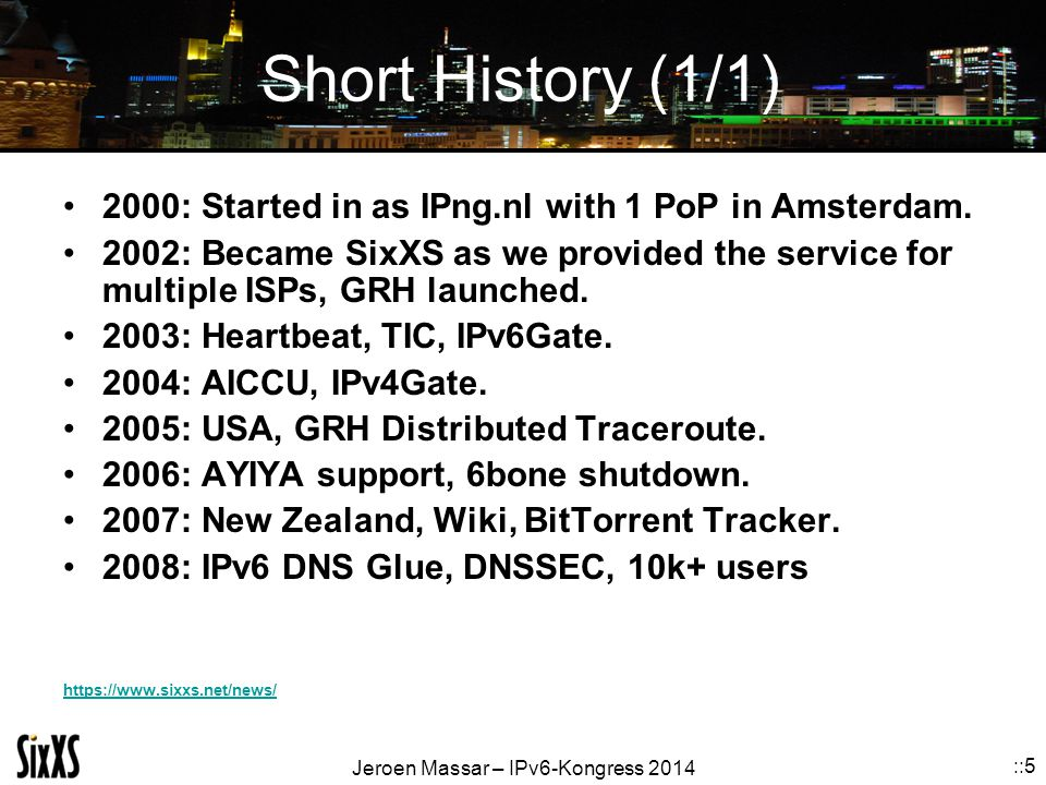 Jeroen Massar – IPv6-Kongress 2014 ::5 Short History (1/1) 2000: Started in as IPng.nl with 1 PoP in Amsterdam. 2002: Became SixXS as we provided the