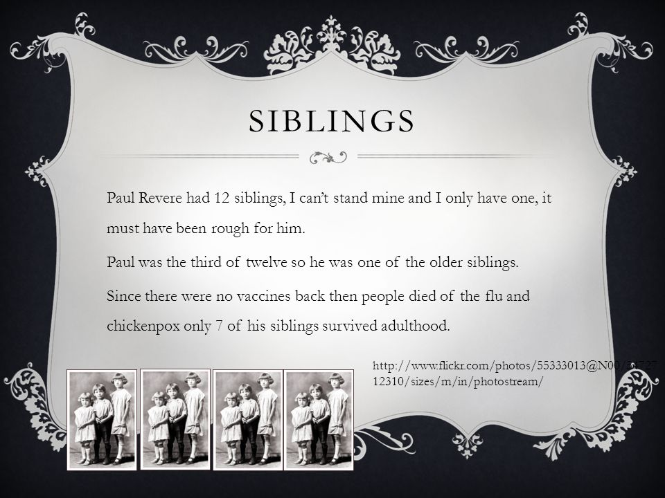 SIBLINGS Paul Revere had 12 siblings, I can't stand mine and I only have one, it must have been rough for him.