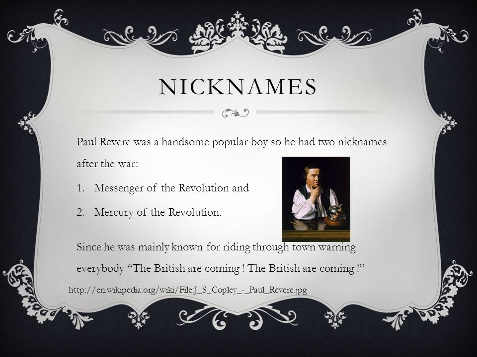 NICKNAMES Paul Revere was a handsome popular boy so he had two nicknames after the war: 1.Messenger of the Revolution and 2.Mercury of the Revolution.