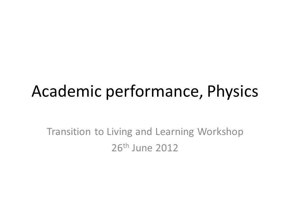 Academic performance, Physics Transition to Living and Learning Workshop 26 th June 2012