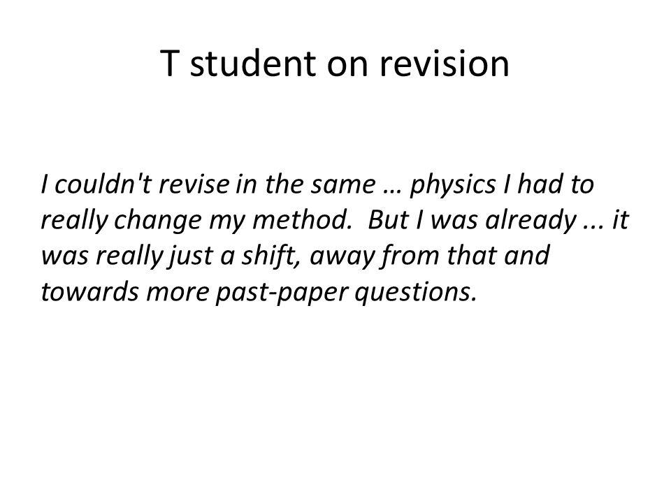T student on revision I couldn't revise in the same … physics I had to really change my method. But I was already... it was really just a shift, away
