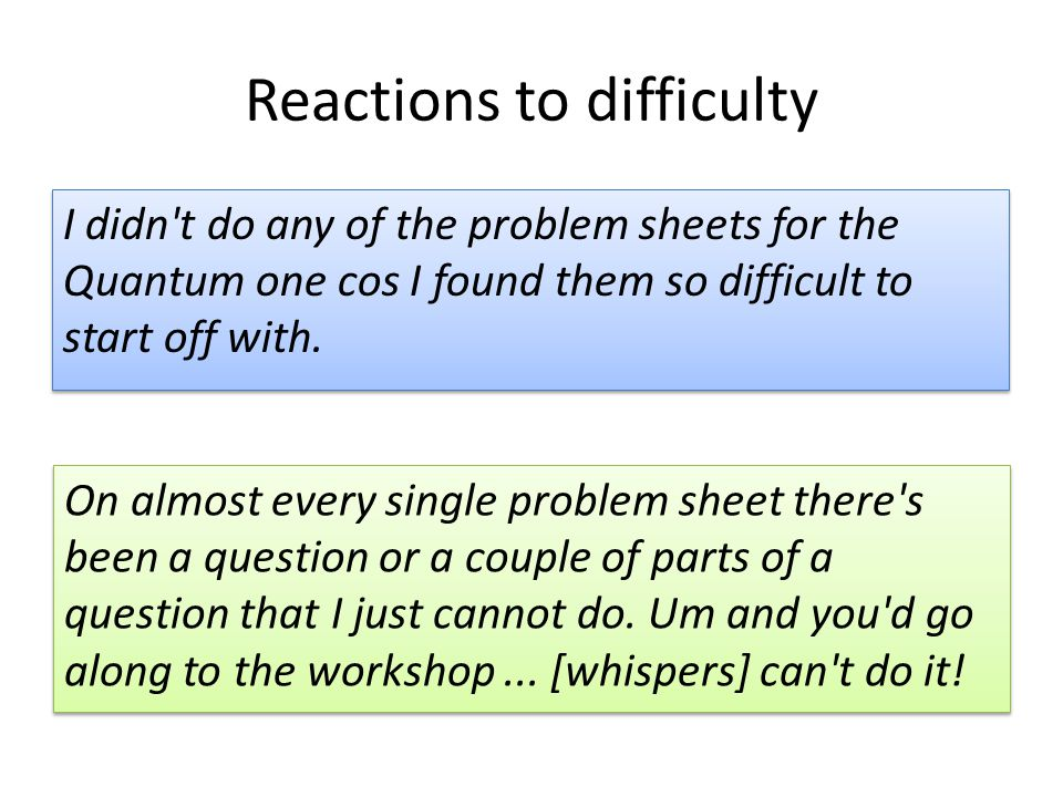 Reactions to difficulty On almost every single problem sheet there's been a question or a couple of parts of a question that I just cannot do. Um and