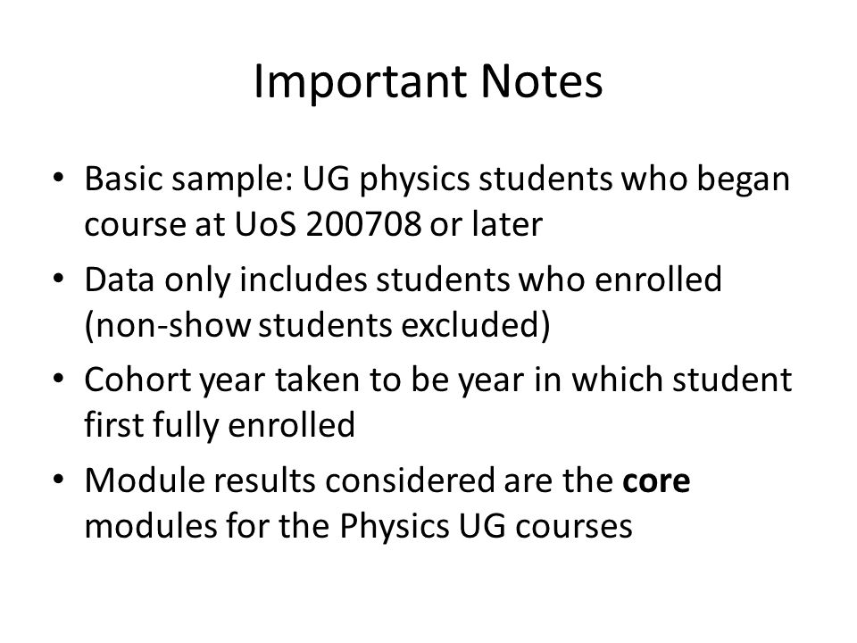 Important Notes Basic sample: UG physics students who began course at UoS 200708 or later Data only includes students who enrolled (non-show students