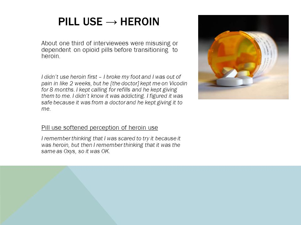 PILL USE → HEROIN About one third of interviewees were misusing or dependent on opioid pills before transitioning to heroin. I didn't use heroin first