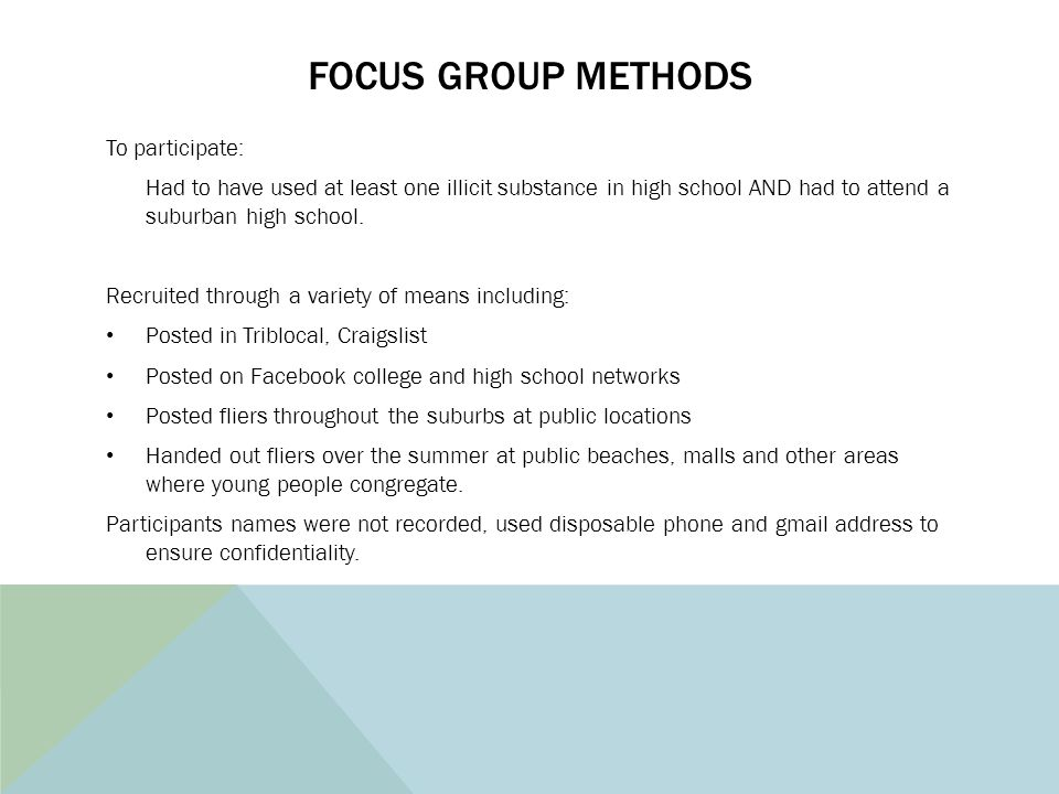 FOCUS GROUP METHODS To participate: Had to have used at least one illicit substance in high school AND had to attend a suburban high school. Recruited