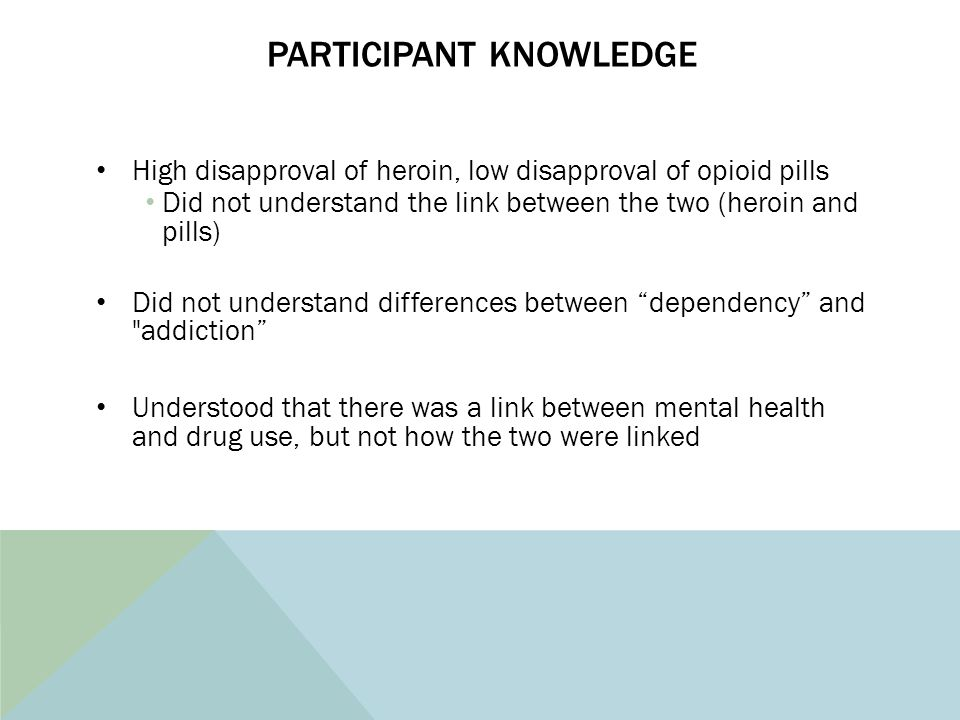 PARTICIPANT KNOWLEDGE High disapproval of heroin, low disapproval of opioid pills Did not understand the link between the two (heroin and pills) Did n