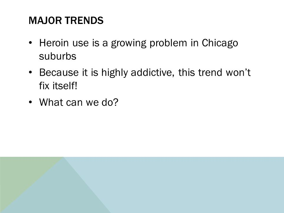 MAJOR TRENDS Heroin use is a growing problem in Chicago suburbs Because it is highly addictive, this trend won't fix itself! What can we do?