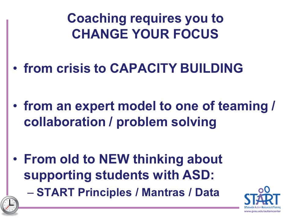 Coaching requires you to CHANGE YOUR FOCUS from crisis to CAPACITY BUILDING from an expert model to one of teaming / collaboration / problem solving F