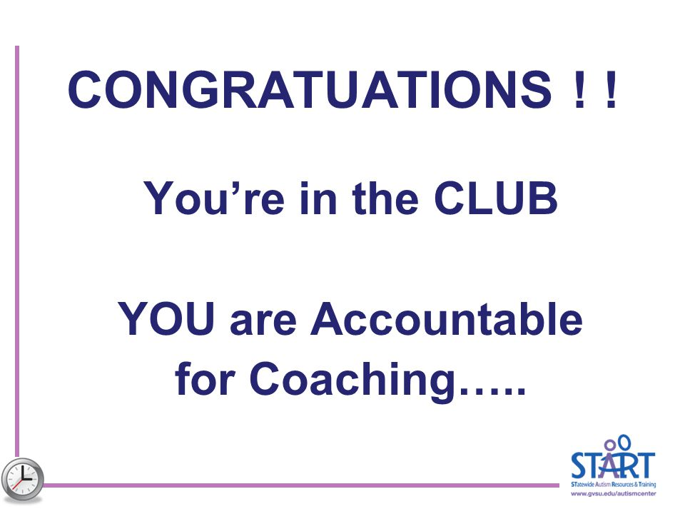 CONGRATUATIONS ! ! You're in the CLUB YOU are Accountable for Coaching…..