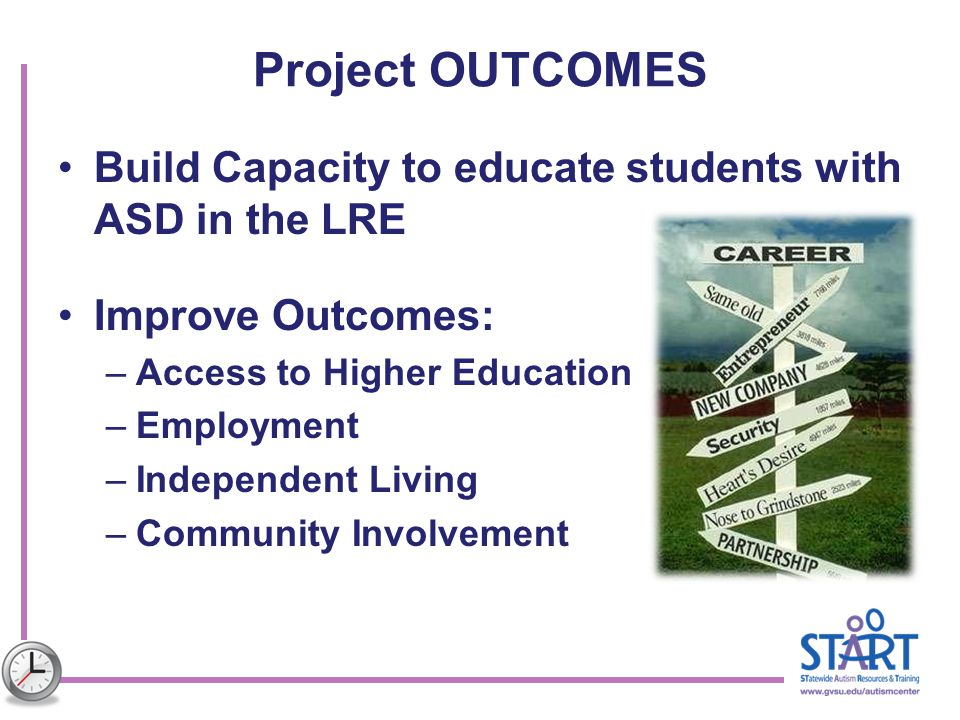 Project OUTCOMES Build Capacity to educate students with ASD in the LRE Improve Outcomes: –Access to Higher Education –Employment –Independent Living