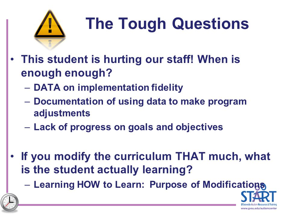 The Tough Questions This student is hurting our staff! When is enough enough? –DATA on implementation fidelity –Documentation of using data to make pr