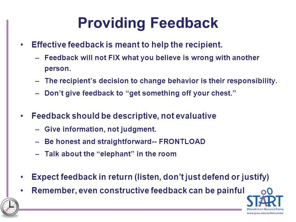 Providing Feedback Effective feedback is meant to help the recipient. –Feedback will not FIX what you believe is wrong with another person. –The recip