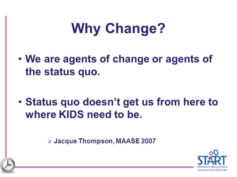 Why Change? We are agents of change or agents of the status quo. Status quo doesn't get us from here to where KIDS need to be. »Jacque Thompson, MAASE