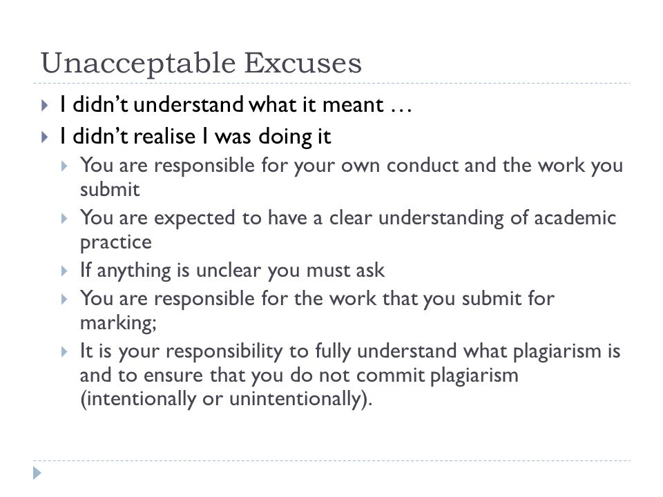 Unacceptable Excuses  I didn't understand what it meant …  I didn't realise I was doing it  You are responsible for your own conduct and the work you submit  You are expected to have a clear understanding of academic practice  If anything is unclear you must ask  You are responsible for the work that you submit for marking;  It is your responsibility to fully understand what plagiarism is and to ensure that you do not commit plagiarism (intentionally or unintentionally).