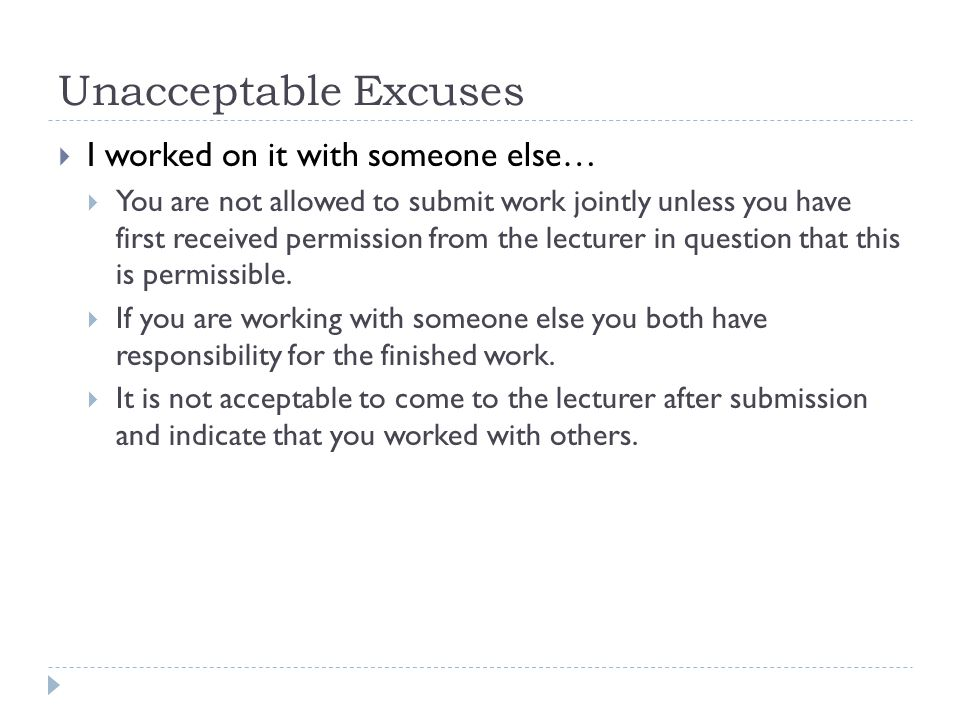 Unacceptable Excuses  I worked on it with someone else…  You are not allowed to submit work jointly unless you have first received permission from the lecturer in question that this is permissible.