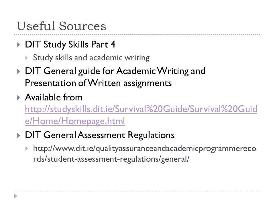 Useful Sources  DIT Study Skills Part 4  Study skills and academic writing  DIT General guide for Academic Writing and Presentation of Written assignments  Available from http://studyskills.dit.ie/Survival%20Guide/Survival%20Guid e/Home/Homepage.html http://studyskills.dit.ie/Survival%20Guide/Survival%20Guid e/Home/Homepage.html  DIT General Assessment Regulations  http://www.dit.ie/qualityassuranceandacademicprogrammereco rds/student-assessment-regulations/general/