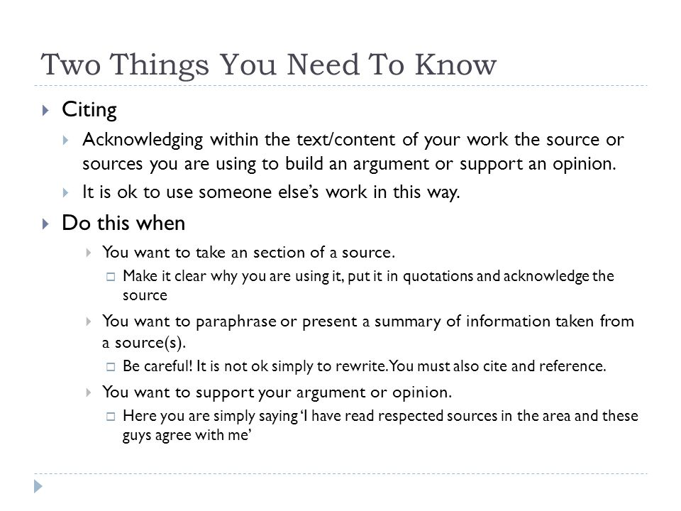Two Things You Need To Know  Citing  Acknowledging within the text/content of your work the source or sources you are using to build an argument or support an opinion.