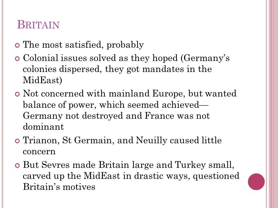 B RITAIN The most satisfied, probably Colonial issues solved as they hoped (Germany's colonies dispersed, they got mandates in the MidEast) Not concerned with mainland Europe, but wanted balance of power, which seemed achieved— Germany not destroyed and France was not dominant Trianon, St Germain, and Neuilly caused little concern But Sevres made Britain large and Turkey small, carved up the MidEast in drastic ways, questioned Britain's motives