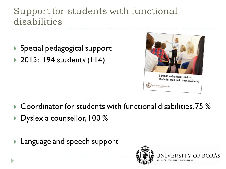  Special pedagogical support  2013: 194 students (114)  Coordinator for students with functional disabilities, 75 %  Dyslexia counsellor, 100 %  Language and speech support Support for students with functional disabilities