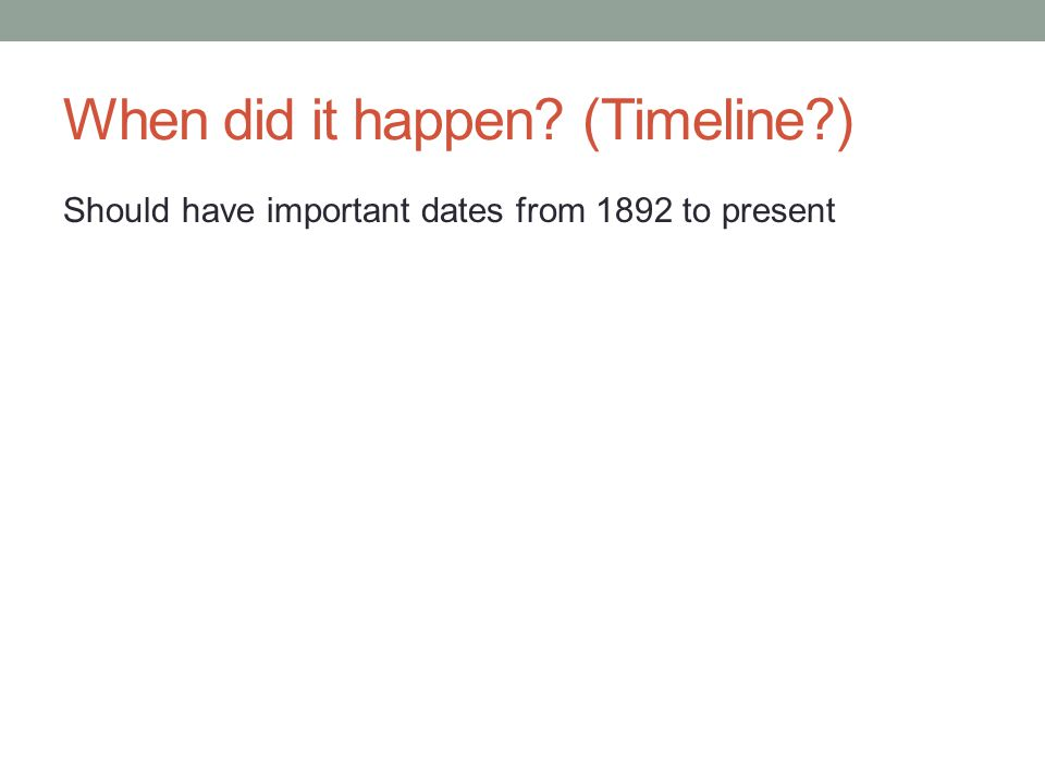 When did it happen (Timeline ) Should have important dates from 1892 to present