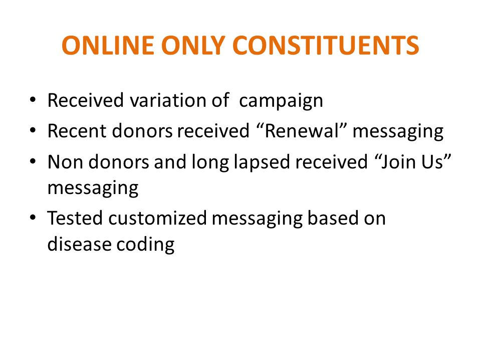 ONLINE ONLY CONSTITUENTS Received variation of campaign Recent donors received Renewal messaging Non donors and long lapsed received Join Us messaging Tested customized messaging based on disease coding