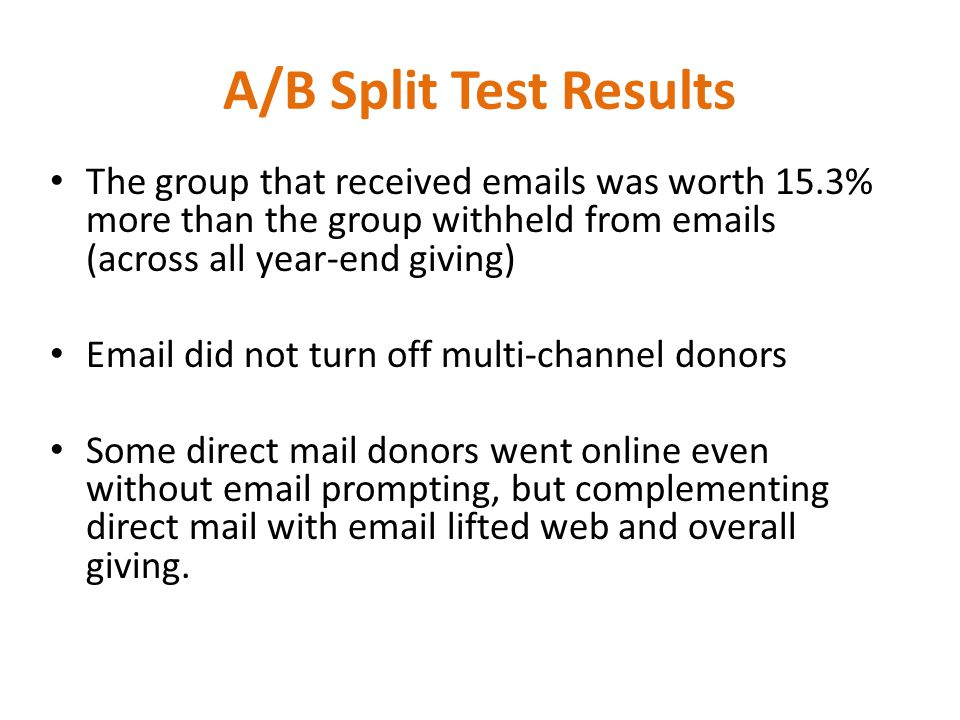 The group that received emails was worth 15.3% more than the group withheld from emails (across all year-end giving) Email did not turn off multi-channel donors Some direct mail donors went online even without email prompting, but complementing direct mail with email lifted web and overall giving.