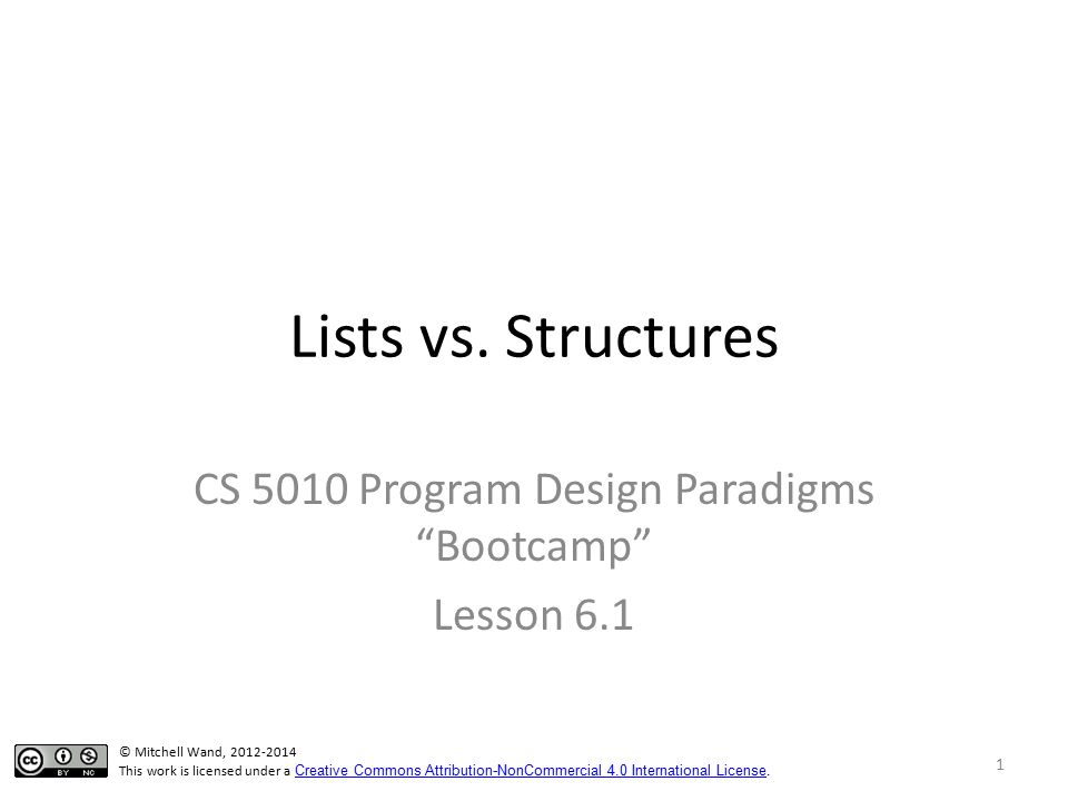 """Lists vs. Structures CS 5010 Program Design Paradigms """"Bootcamp"""" Lesson 6.1 © Mitchell Wand, 2012-2014 This work is licensed under a Creative Commons"""