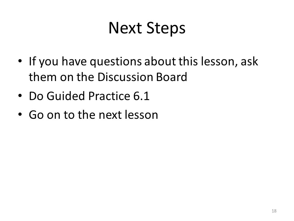 Next Steps If you have questions about this lesson, ask them on the Discussion Board Do Guided Practice 6.1 Go on to the next lesson 18