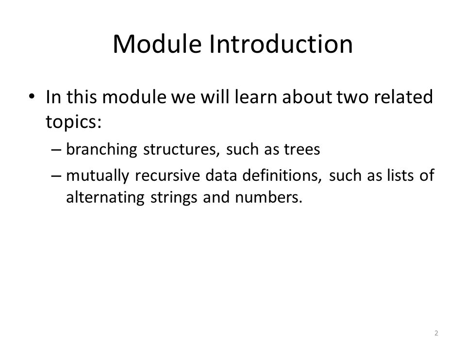 Module Introduction In this module we will learn about two related topics: – branching structures, such as trees – mutually recursive data definitions, such as lists of alternating strings and numbers.
